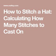 How to Stitch a Hat: Calculating How Many Stitches to Cast On