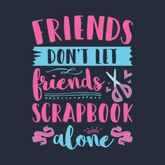 Check out this awesome design on Cute scrapbook shirt with sayings. Friends don't let friends scrapbook alone. Perfect to wear while scrapping or ideal gift for scrapbookers. Friend Scrapbook, Scrapbook Quotes, Birthday Scrapbook, Paper Bag Scrapbook, Scrapbook Pages, Scrapbook Expo, Scrapbooking, Bridal Shower Scrapbook, Cute Scrapbooks