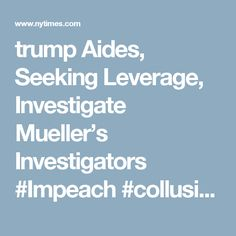 trump Aides, Seeking Leverage, Investigate Mueller's Investigators #Impeach #collusion #treason #trumptrainwreck #NotNormal