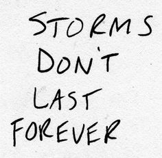 """""""Storms don't last forever."""" The light and love will return, as everything has its time. Keep the faith and press on <3"""
