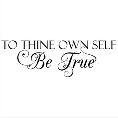 To Thine Own Self be true!