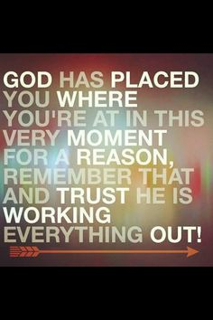 :God has placed you where you're at in this very moment for a reason, remember that and trust He is working everything out!