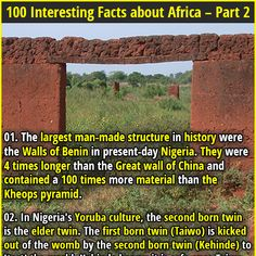 1. The largest man-made structure in history were the Walls of Benin in present-day Nigeria. They were 4 times longer than the Great wall of China and contained a 100 times more material than the Kheops pyramid. 2. Ethiopians cannot enjoy the highest quality coffee produced in their own country, which is the birthplace of coffee. The government only allows lower-quality beans to be sold on the domestic market, in order to promote exports and obtain a harder foreign currency.