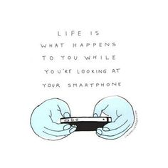 Too true! I don't get people that are glued to their phone screen as if life is happening inside that little box they hold in their hand. I guess I am one of the few people in this world that considers my cell phone a necessary evil. It's an electronic leash that I must keep in my pocket for work related calls and emergencies.