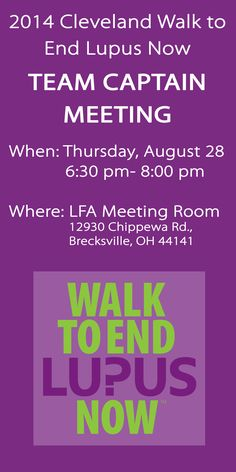 The Team Captain Meeting for the 2014 Cleveland Walk to End Lupus Now is Thursday, August 28 from 6:30- 8:00 PM. If you are unable to attend, please email info@lupusgreaterohio.org with your phone number and address and we will send you the materials from the meeting! If you are able to attend, please RSVP at by clicking the link.  https://teamcaptainmeeting.eventbrite.com/
