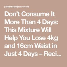 Don't Consume It More Than 4 Days: This Mixture Will Help You Lose 4kg and 16cm Waist in Just 4 Days – Recipe - Golden Healthy News