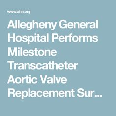 Allegheny General Hospital Performs Milestone Transcatheter Aortic Valve Replacement Surgery | ahn.org