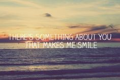 There's something about you that makes me smile