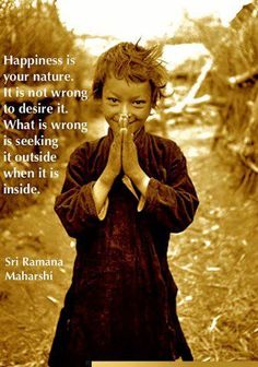 Happiness.  Inspiration.  Truth  Mind Body Spirit Connection.  Ramana Maharishi.   Happiness is within.  Go inside.