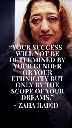 """""""Your success will not be determined by your gender or your ethnicity but only by the scope of your dreams."""" -Zaha Hadid"""
