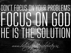 Don't focus on your problems. Focus on God, He is the solution. ~ Anonymous…