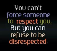 Refuse to be disrespected.