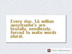 Every day, 1.6 million apostrophe's are brutally, needlessly, forced to make words plural.