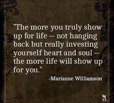 The more you truly show up for life. Quote by Marianne Williamson Words Quotes, Wise Words, Me Quotes, Motivational Quotes, Inspirational Quotes, Sayings, Wisdom Quotes, Great Quotes, Quotes To Live By