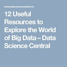 12 Useful Resources to Explore the World of Big Data – Data Science Central