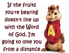 If the fruits you're bearing doesn't line up with the word of God, I'm going to love you from a distance