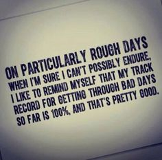 On rough days. Definitely 100% true for me. There have been so many rough days, but I always, always persevere; even when I think it's killing me.