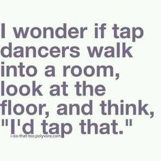 Yay for tap dancing! I usually think, will I ruin the floor or will the floor ruin my shoes??