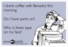 I drank coffee with Benadryl this morning. Do I have pants on? Why is there tape on my face?
