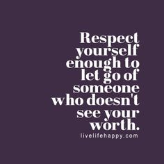 Respect yourself enough to let go of someone who doesn't see your worth. livelifehappy.com