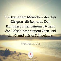 Vertraue dem Menschen, der drei Dinge an dir bemerkt: Den Kummer hinter deinem Lächeln, die Liebe hinter deinem Zorn und den Grund deines Schweigens...