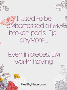 Quote on mental health - I used to be embarrassed of my broken parts. Not anymore…Even in pieces, I'm worth having. (scheduled via http://www.tailwindapp.com?utm_source=pinterest&utm_medium=twpin)