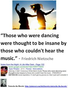 """Those who were dancing were thought to be insane by those who couldn't hear the music.""  -  Friedrich Nietzsche."