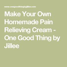 Make Your Own Homemade Pain Relieving Cream - One Good Thing by Jillee