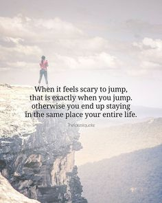 When it feels scary to jump that is exactly when you jump. otherwise you end up staying in the same place your entire life. . . #quotes