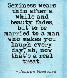 Be married to a man who makes you laugh everyday - that's a real treat.
