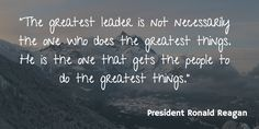 """""""The greatest leader is not necessarily the one who does the greatest things. He is the one that gets the people to do the greatest things."""" - President Ronald Reagan"""