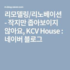 리모델링/리노베이션 - 작지만 좁아보이지 않아요, KCV House : 네이버 블로그