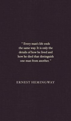 """Every man's life ends the same way. It is only the details of how he lived and how he died that distinguish one man from another."" - Ernest Hemingway."