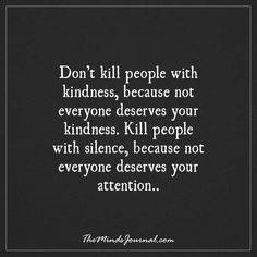 Don't kill people with kindness because not everyone deserves your kindness...