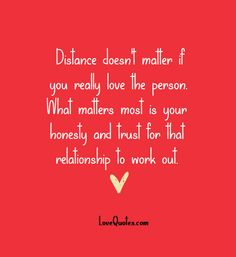 Distance doesn't matter if you really love the person. What matters most is your honesty and trust for that relationship to work out.  - Love Quotes - https://www.lovequotes.com/distance-doesnt-matter-2/