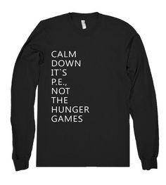 calm down its pe not the hunger games shirt