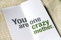 You are one crazy mother  Foldout funny mother's by FINCHandHARE. , via Etsy. Trick her for mothers day.