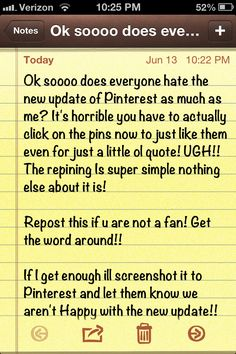 "Ok soooo does everyone hate the new update of Pinterest as much as me? It's horrible you have to actually click on the pins now to just like them even for just a little ol quote! UGH!! The repining Is super simple nothing else about it is!  Repost this if u are not a fan! Get the word around!!  If I get enough ill screenshot it to Pinterest and let them know we aren't Happy with the new update!! Like a ""petition"" to get the old back"
