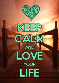 Keep Calm and Love your Life. Soon I will Love my Successful New Life to Share with the one who is Calm in Sharing a New Life...
