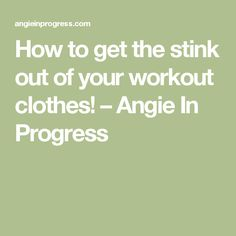 How to get the stink out of your workout clothes! – Angie In Progress
