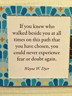 If you knew who walked beside you all times on this path that you have chosen, you could never experience fear or doubt again. - Wayne W. Dyer