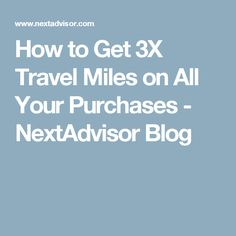 How to Get 3X Travel Miles on All Your Purchases - NextAdvisor Blog