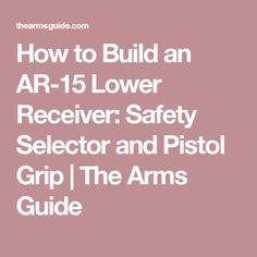 How to Build an AR-15 Lower Receiver: Safety Selector and Pistol Grip | The Arms Guide