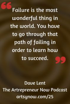 """Failure is the most wonderful thing in the world. You have to go through that path of failing in order to learn how to succeed.""-Dave Lent"