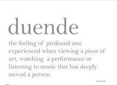 Duende is not in the throat; duende surges up from the soles of the feet. - Federico Garcia Lorca