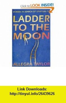 Ladder to the Moon Women in Search of Spirituality (9780852073131) Allegra Taylor , ISBN-10: 0852073135  , ISBN-13: 978-0852073131 ,  , tutorials , pdf , ebook , torrent , downloads , rapidshare , filesonic , hotfile , megaupload , fileserve