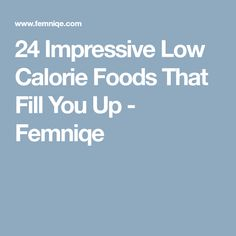 24 Impressive Low Calorie Foods That Fill You Up - Femniqe