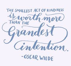 The smallest act of kindness is worth more than the grandest intention. -Oscar Wilde.