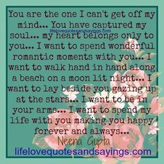 You are the one I can't get off my mind… You have captured my soul… my heart belongs only to you… I want to spend wonderful romantic moments with you… I want to walk hand in hand along a beach on a moon lit night… I want to lay beside you gazing up at …