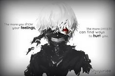 The more you show your feelings, the more people can find ways to hurt you. || Tokyo Ghoul